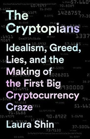 The Cryptopians (Idealism, Greed, Lies, and the Making of the First Big Cryptocurrency Craze) by Laura Shin, 9781541763012