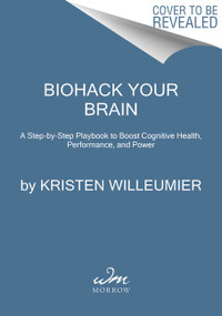Biohack Your Brain (A Step-by-Step Playbook to Boost Cognitive Health, Performance, and Power) by Kristen Willeumier, 9780062994332