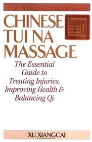 Chinese Tui Na Massage (The Essential Guide to Treating Injuries, Improving Health & Balancing Qi) by Xu Xiangcai, 9781886969049