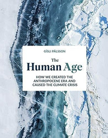 The Human Age (How We Created the Anthropocene Epoch and Caused the Climate Crisis) by Gísli Palsson, 9781787394353