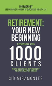 Retirement: Your New Beginning (Leveraging Over 1000 Clients Through Their Retirement for the Past 20 Years) by Sid Miramontes, Lee M. Brower, 9781683501275