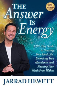 The Answer Is Energy (A Thirty-Day Guide to Creating Your Ideal Life, Embracing True Abundance, and Knowing Your Worth From Within) by Jarrad Hewett, 9781642791587