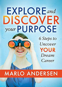 Explore and Discover Your Purpose (6 Steps to Uncover Your Dream Career) by Marlo Andersen, 9781642794465
