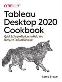 Tableau Desktop 2020 Cookbook (Quick & Simple Recipes to Help You Navigate Tableau Desktop) by Lorna Brown, 9781492090113
