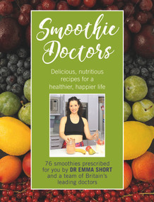 Smoothie Doctors (Delicious, Nutritious Recipes for a Healthier, Happier Life) by Emma Short, 9780232534481