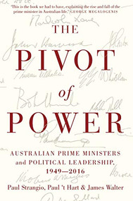 The Pivot of Power (Australian Prime Ministers and Political Leadership, 1949-2016) by Paul Strangio, 't Hart, James Walter, 9780522868746