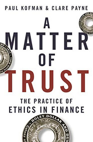 A Matter of Trust (The Practice of Ethics in Finance) by Paul Kofman, Clare Payne, 9780522871708