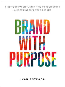 Brand With Purpose (Find Your Passion, Stay True to Your Story, and  Accelerate Your Career) by Ivan Estrada, 9781774580417