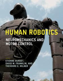 Human Robotics (Neuromechanics and Motor Control) by Etienne Burdet, David W. Franklin, Theodore E. Milner, 9780262536417