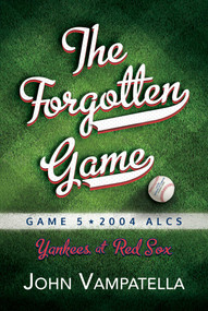 The  Forgotten Game (Game 5 * 2004 ALCS Yankees at Red Sox) by John Vampatella, 9781642939880