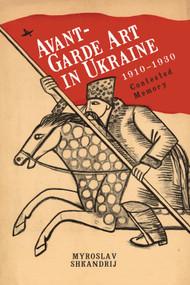 Avant-Garde Art in Ukraine, 1910-1930 (Contested Memory) - 9781644696279 by Myroslav Shkandrij, 9781644696279