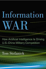 Information War (How Artificial Intelligence Is Driving U.S.-China Military Competition) by Tom Stefanick, 9780815738824