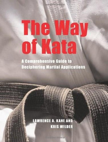 The Way of Kata (A Comprehensive Guide for Deciphering Martial Applications) by Lawrence A. Kane, Kris Wilder, 9781594390586