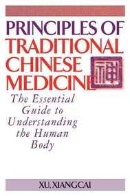 Principles of Traditional Chinese Medicine (The Essential Guide to Understanding the Human Body) by Xu Xiangcai, 9781886969995