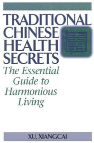 Traditional Chinese Health Secrets (The Essential Guide to Harmonious Living) by Xu Xiangcai, 9781886969896