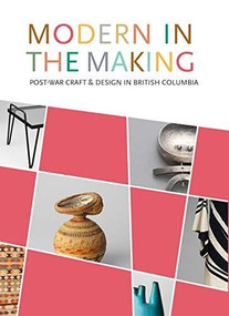 Modern in the Making (Post-war Craft and Design in British Columbia) by Daina Augaitis, Allan Collier, Michelle McGeough, 9781773271224