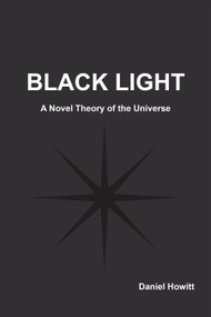 Black Light (A Novel Theory of the Universe) by Daniel Howitt, 9781557789457