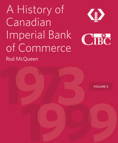 A History of Canadian Imperial Bank of Commerce (Volume 5 1973-1999) by Rod McQueen, Victor Dodig, 9781770415829