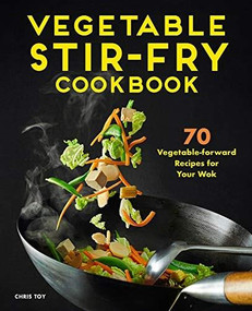 Vegetable Stir-Fry Cookbook (70 Vegetable-Forward Recipes for Your Wok) by Chris Toy, 9781648767012