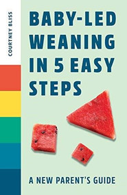 Baby Led Weaning in 5 Easy Steps (A New Parent's Guide) by Courtney Bliss, 9781648765216