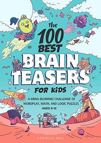The 100 Best Brain Teasers for Kids (A Mind-Blowing Challenge of Wordplay, Math, and Logic Puzzles  Burst: Ages 8-12) by Danielle Hall, 9781648768033