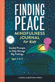 Finding Peace: Mindfulness Journal for Kids (Guided Prompts to Help Manage Big Feelings) by J Robin Albertson-Wren, 9781648769238
