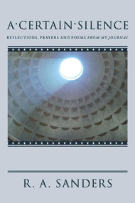A Certain Silence (Reflections, Prayers and Poems from my Journal) by R. A. Sanders, 9781098347734