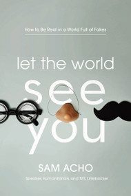 Let the World See You (How to Be Real in a World Full of Fakes) - 9781400220472 by Sam Acho , 9781400220472