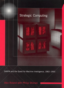 Strategic Computing (DARPA and the Quest for Machine Intelligence, 1983-1993) by Alex Roland, Philip Shiman, 9780262529266