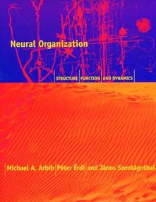 Neural Organization (Structure, Function, and Dynamics) by Michael A. Arbib, Peter Erdi, Alice Szentagothai, 9780262526418