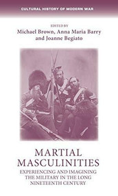 Martial masculinities (Experiencing and imagining the military in the long nineteenth century) - 9781526160447 by Michael Brown, Anna Maria Barry, Joanne Begiato, Max Jones, 9781526160447