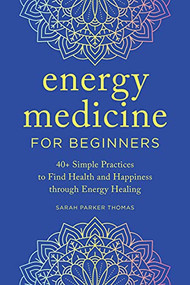 Energy Medicine for Beginners (40+ Simple Practices to Find Health and Happiness through Energy Healing) by Sarah Parker Thomas, 9781647399399