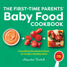 The First Time Parents' Baby Food Cookbook (Everything You Need to Know to Create a Healthy Start) by Alexandra Turnbull, 9781648769351
