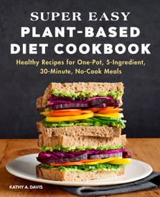 Super Easy Plant-Based Diet Cookbook (Healthy Recipes for One-Pot, 5-Ingredient, 30-Minute, No-Cook Meals) by Kathy A. Davis, 9781648769405