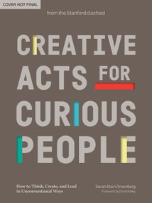 Creative Acts for Curious People (How to Think, Create, and Lead in Unconventional Ways) by Sarah Stein Greenberg, Stanford d.school, David Kelley, 9781984858160
