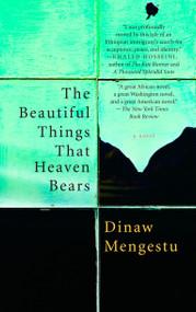 The Beautiful Things That Heaven Bears by Dinaw Mengestu, 9781594482854