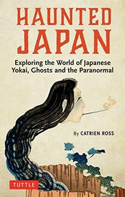 Haunted Japan (Exploring the World of Japanese Yokai, Ghosts and the Paranormal) by Catrien Ross, 9784805315828