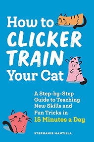 How to Clicker Train Your Cat (A Step-by-Step Guide to Teaching New Skills and Fun Tricks in 15 Minutes a Day) by Stephanie Mantilla, 9781648769450
