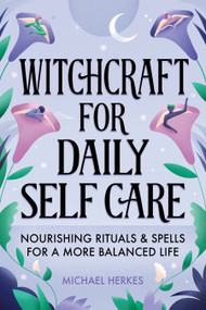 Witchcraft for Daily Self-Care (Nourishing Rituals and Spells for a More Balanced Life) by Michael Herkes, 9781648769122