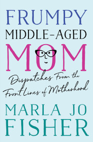 Frumpy Middle-Aged Mom (Dispatches from the Front Lines of Motherhood) by Marla Jo Fisher, 9781938849664