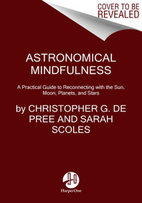 Astronomical Mindfulness (A Practical Guide to Reconnecting with the Sun, Moon, Planets, and Stars) by Christopher G. De Pree, Sarah Scoles, 9780063041325