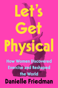 Let's Get Physical (How Women Discovered Exercise and Reshaped the World) by Danielle Friedman, 9780593188422