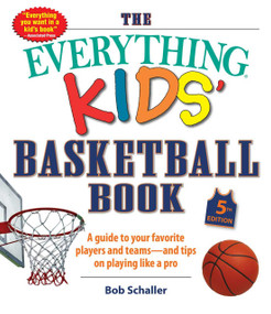 The Everything Kids' Basketball Book, 5th Edition (A Guide to Your Favorite Players and Teams-and Tips on Playing Like a Pro) by Bob Schaller, 9781507217382