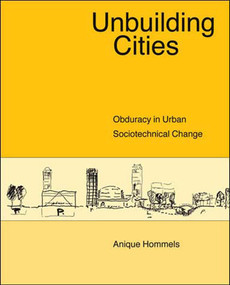 Unbuilding Cities (Obduracy in Urban Sociotechnical Change) by Anique Hommels, 9780262582827