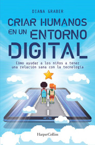 Criar humanos en un entorno digital (Raising Humans in a Digital (Helping Kids Build a Healthy Relationship with Technology) by Diana Graber, 9786075620534