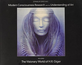 Modern Consciousness Research and the Understanding of Art (Including The Visionary World of H.R. Giger) by Stanislav Grof, 9780979862298