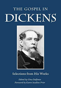 The Gospel in Dickens (Selections from His Works) by Charles Dickens, Gina Dalfonzo, Karen Swallow Prior, 9780874868418