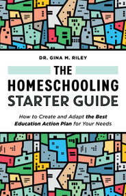 The Homeschooling Starter Guide (How to Create and Adapt the Best Education Action Plan for Your Needs) by Gina M. Riley, 9781648765131