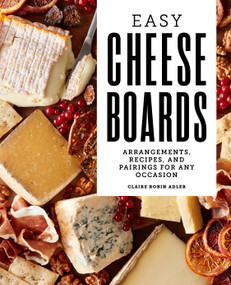 Easy Cheese Boards (Arrangements, Recipes, and Pairings for Any Occasion) by Claire Robin Adler, 9781647390280