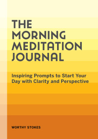 The Morning Meditation Journal (Inspiring Prompts to Start Your Day with Clarity and Perspective) by Worthy Stokes, 9781648769856